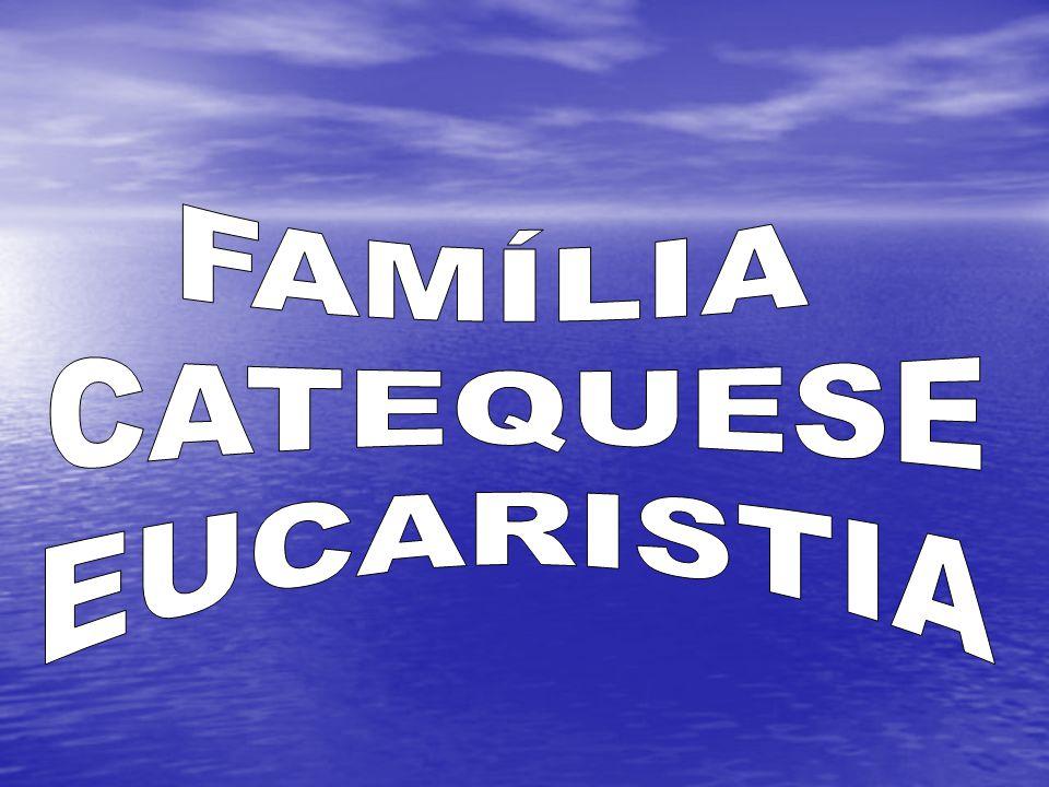 FAMÍLIA CATEQUESE EUCARISTIA