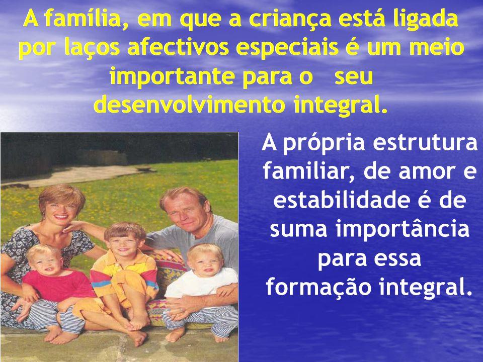 A família, em que a criança está ligada por laços afectivos especiais é um meio importante para o seu desenvolvimento integral.