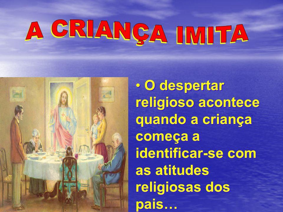 A CRIANÇA IMITA O despertar religioso acontece quando a criança começa a identificar-se com as atitudes religiosas dos pais…