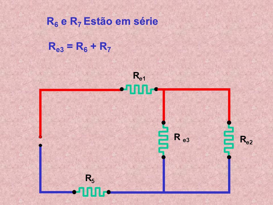 R6 e R7 Estão em série Re3 = R6 + R7