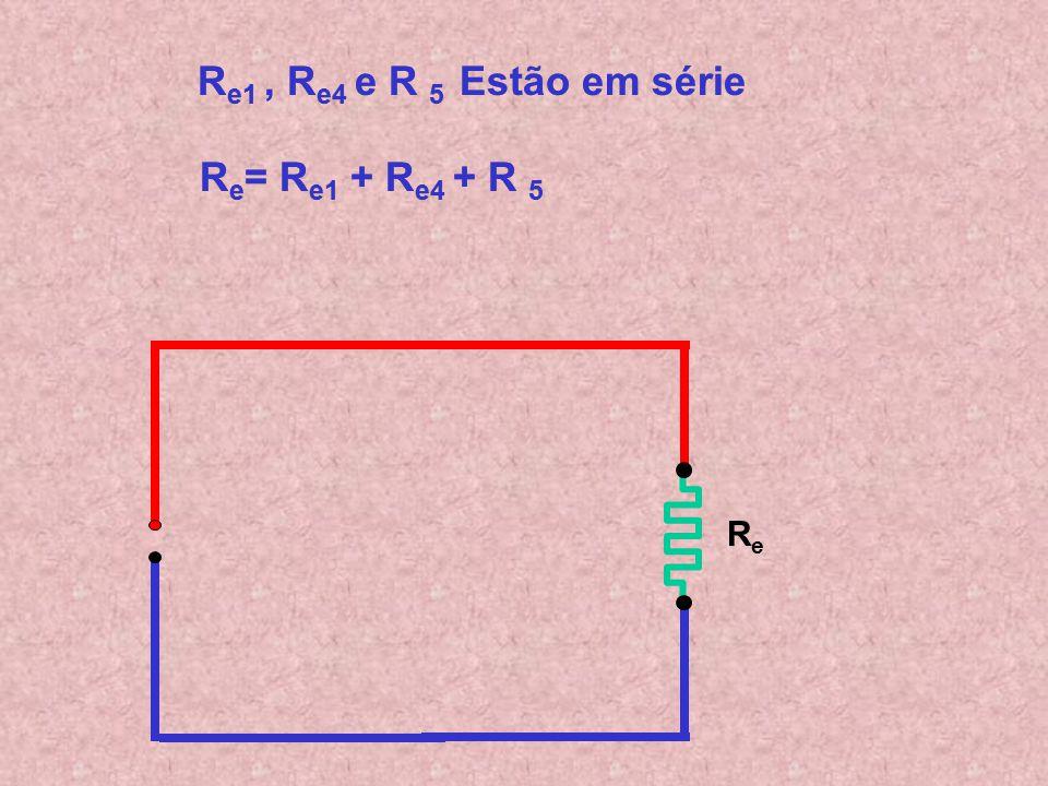 Re= Re1 + Re4 + R 5 Re1 , Re4 e R 5 Estão em série
