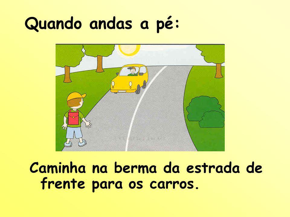 Quando andas a pé: Caminha na berma da estrada de frente para os carros.