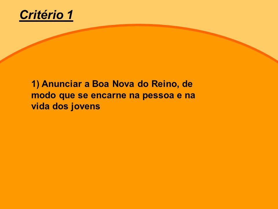 Critério 1 1) Anunciar a Boa Nova do Reino, de modo que se encarne na pessoa e na vida dos jovens