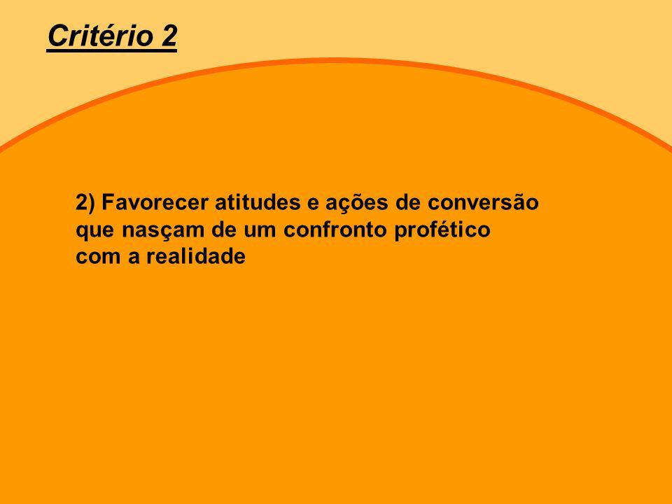 Critério 2 2) Favorecer atitudes e ações de conversão que nasçam de um confronto profético com a realidade.