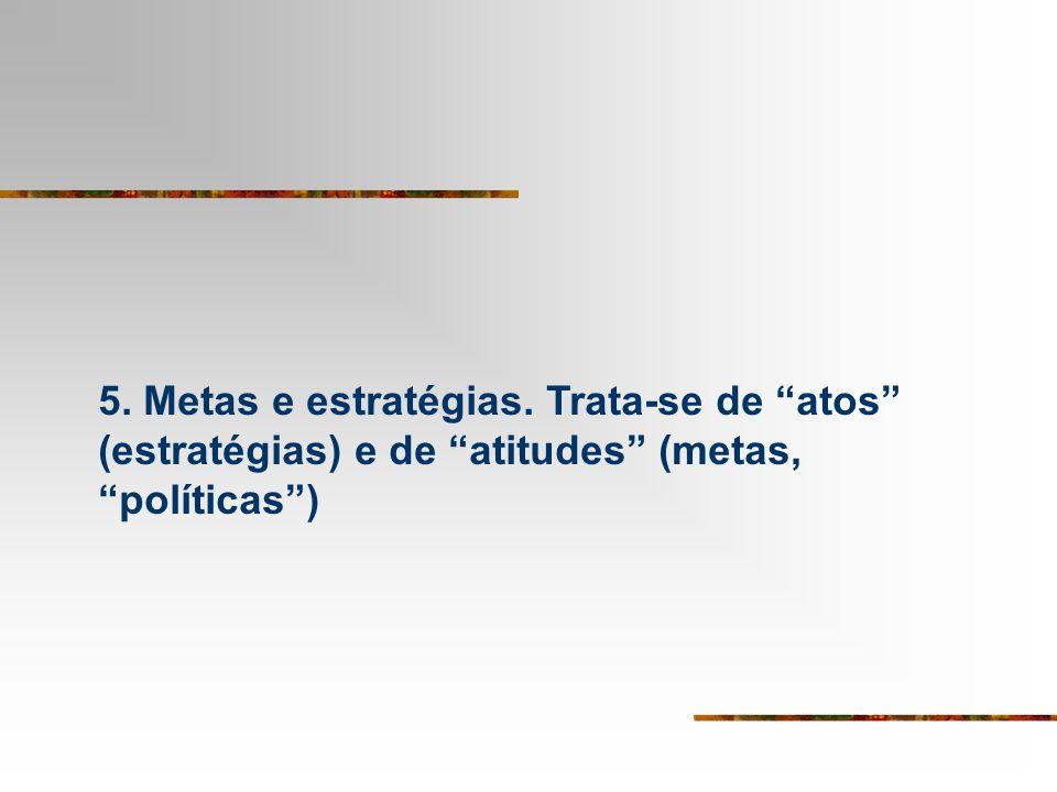 5. Metas e estratégias. Trata-se de atos (estratégias) e de atitudes (metas, políticas )
