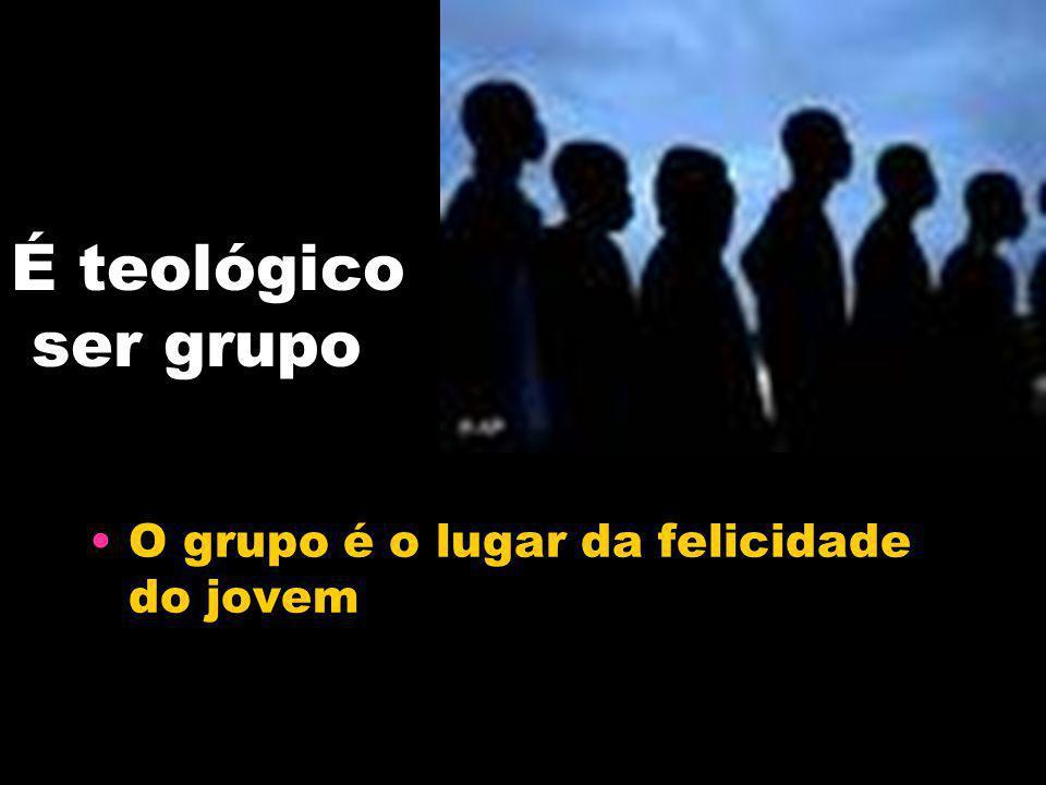 É teológico ser grupo O grupo é o lugar da felicidade do jovem