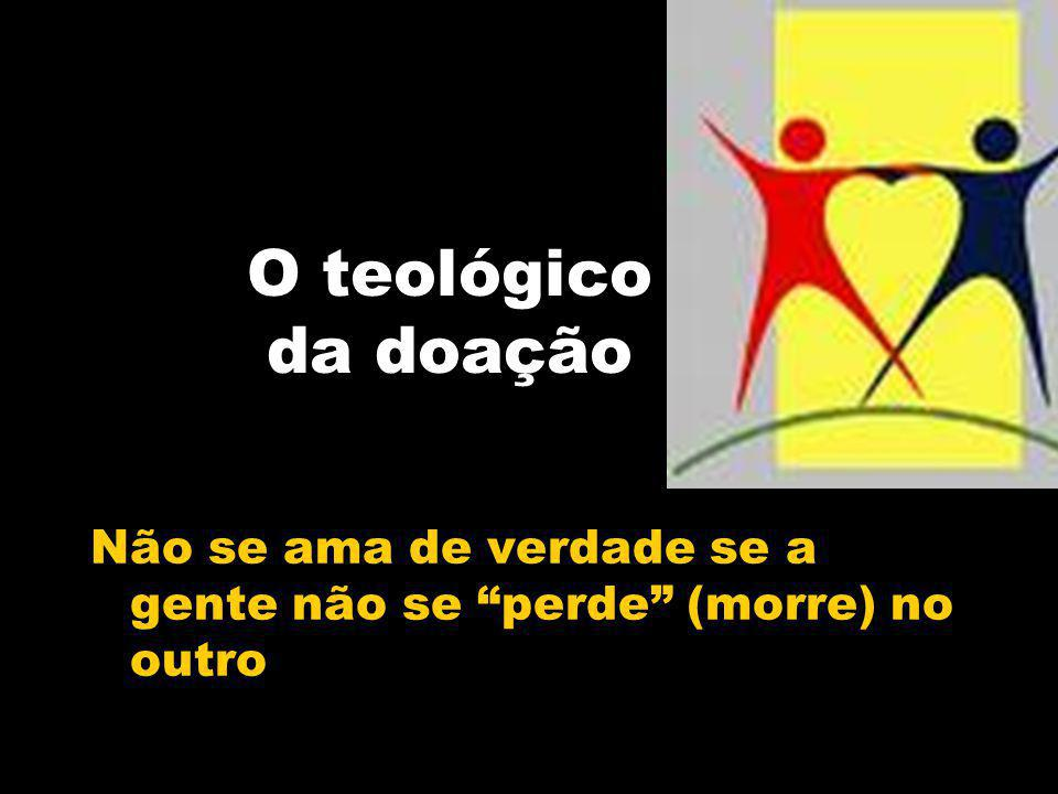 O teológico da doação Não se ama de verdade se a gente não se perde (morre) no outro