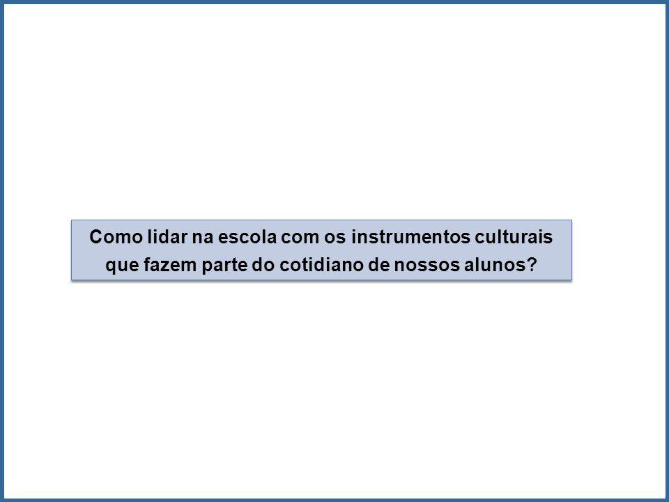 Como lidar na escola com os instrumentos culturais que fazem parte do cotidiano de nossos alunos