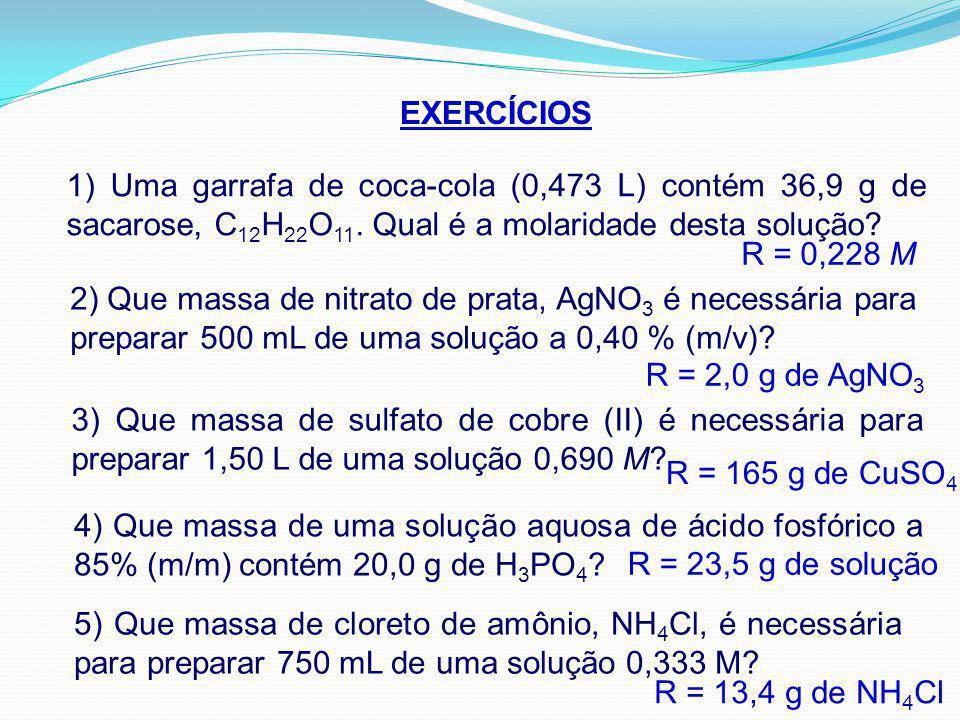 EXERCÍCIOS 1) Uma garrafa de coca-cola (0,473 L) contém 36,9 g de sacarose, C12H22O11. Qual é a molaridade desta solução