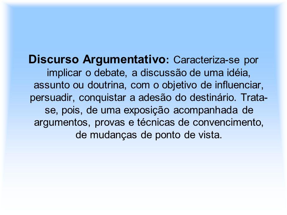 Discurso Argumentativo: Caracteriza-se por implicar o debate, a discussão de uma idéia, assunto ou doutrina, com o objetivo de influenciar, persuadir, conquistar a adesão do destinário.