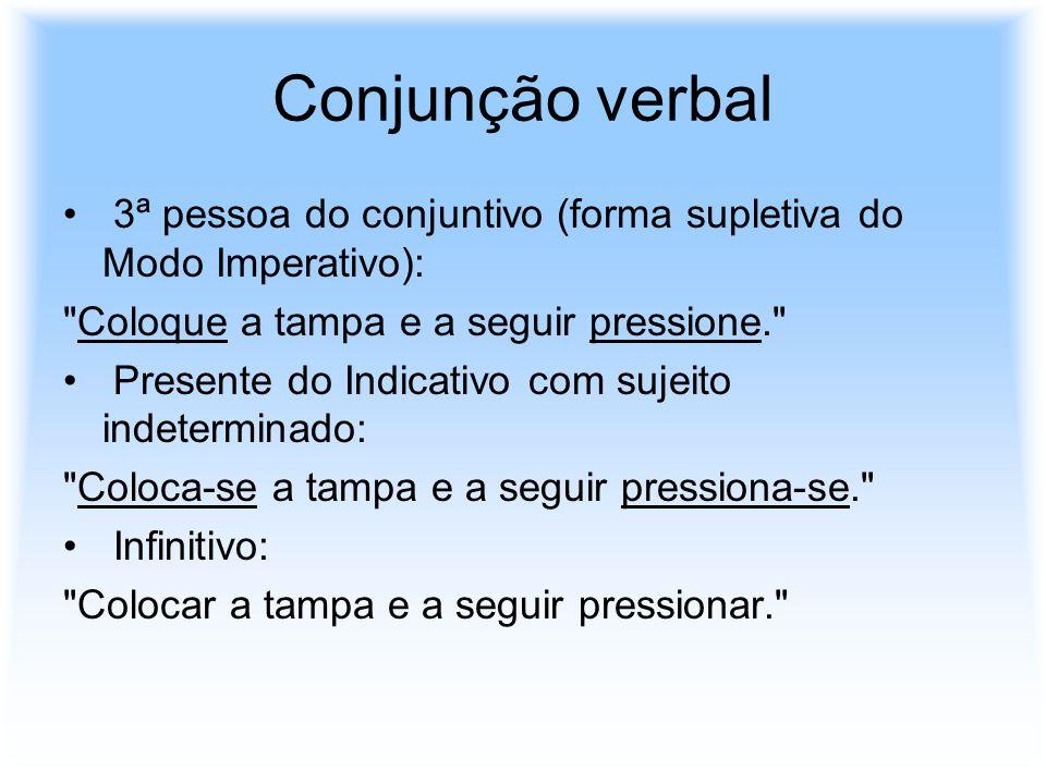 Conjunção verbal 3ª pessoa do conjuntivo (forma supletiva do Modo Imperativo): Coloque a tampa e a seguir pressione.