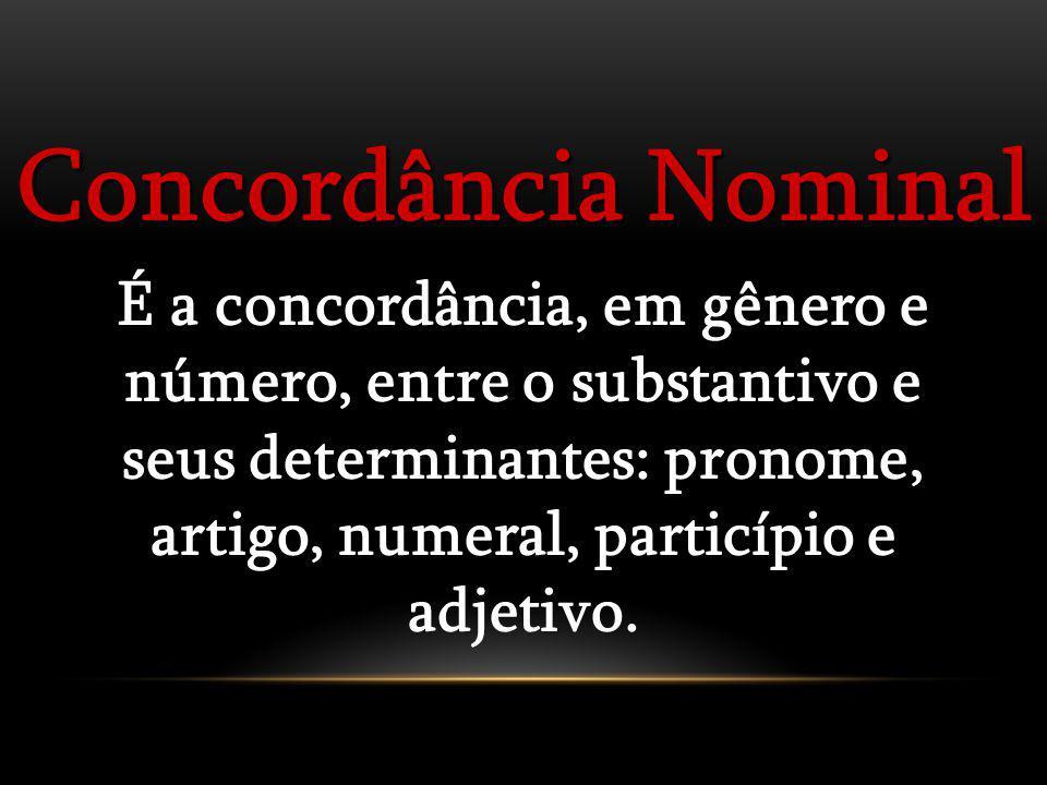 Concordância Nominal É a concordância, em gênero e número, entre o substantivo e seus determinantes: pronome, artigo, numeral, particípio e adjetivo.