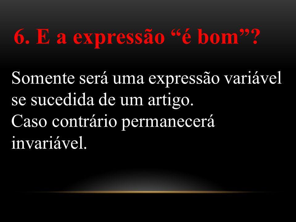6. E a expressão é bom . Somente será uma expressão variável se sucedida de um artigo.