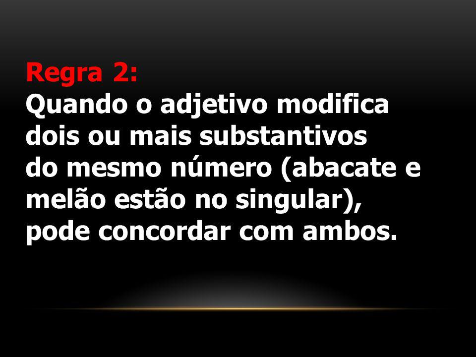 Regra 2: Quando o adjetivo modifica dois ou mais substantivos. do mesmo número (abacate e melão estão no singular),