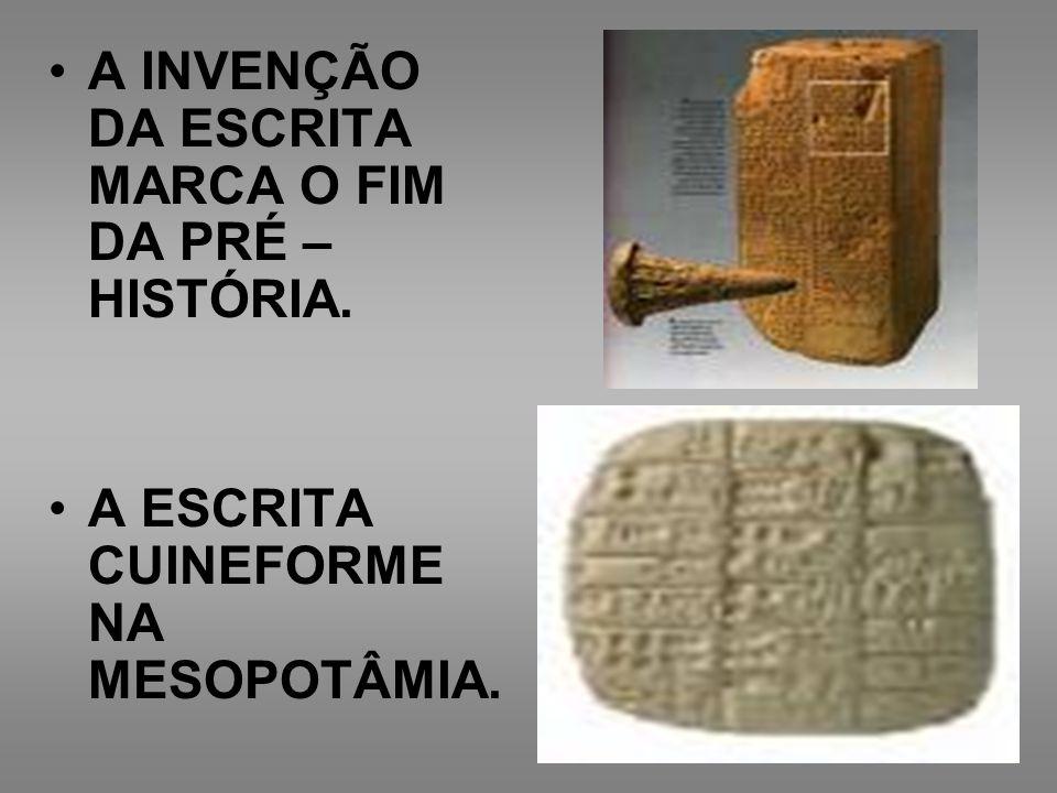 A INVENÇÃO DA ESCRITA MARCA O FIM DA PRÉ – HISTÓRIA.
