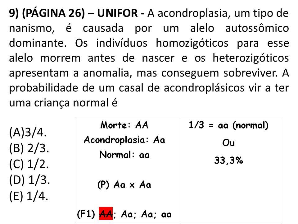 9) (PÁGINA 26) – UNIFOR - A acondroplasia, um tipo de nanismo, é causada por um alelo autossômico dominante. Os indivíduos homozigóticos para esse alelo morrem antes de nascer e os heterozigóticos apresentam a anomalia, mas conseguem sobreviver. A probabilidade de um casal de acondroplásicos vir a ter uma criança normal é