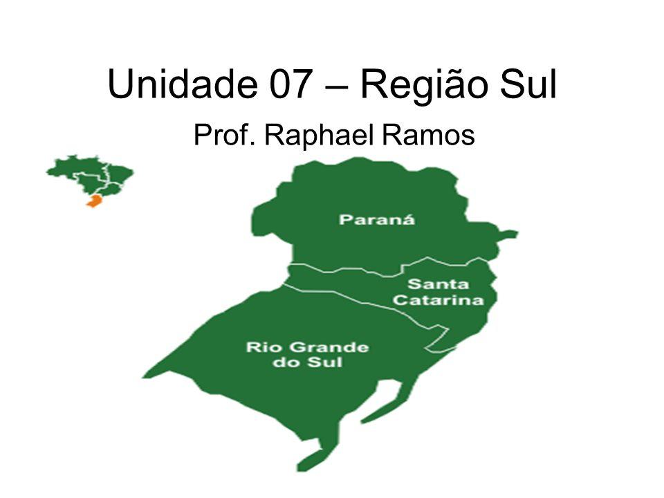 Unidade 07 – Região Sul Prof. Raphael Ramos