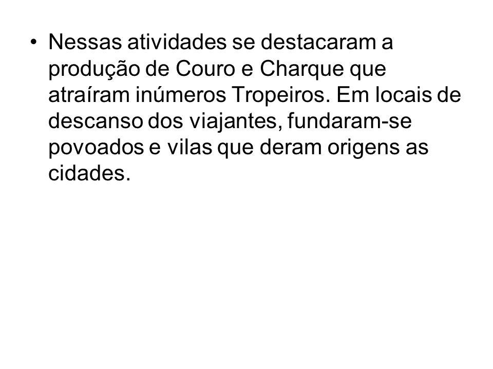 Nessas atividades se destacaram a produção de Couro e Charque que atraíram inúmeros Tropeiros.