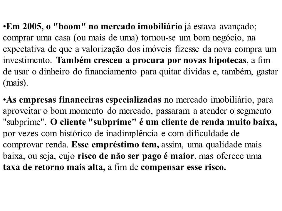 Em 2005, o boom no mercado imobiliário já estava avançado; comprar uma casa (ou mais de uma) tornou-se um bom negócio, na expectativa de que a valorização dos imóveis fizesse da nova compra um investimento. Também cresceu a procura por novas hipotecas, a fim de usar o dinheiro do financiamento para quitar dívidas e, também, gastar (mais).
