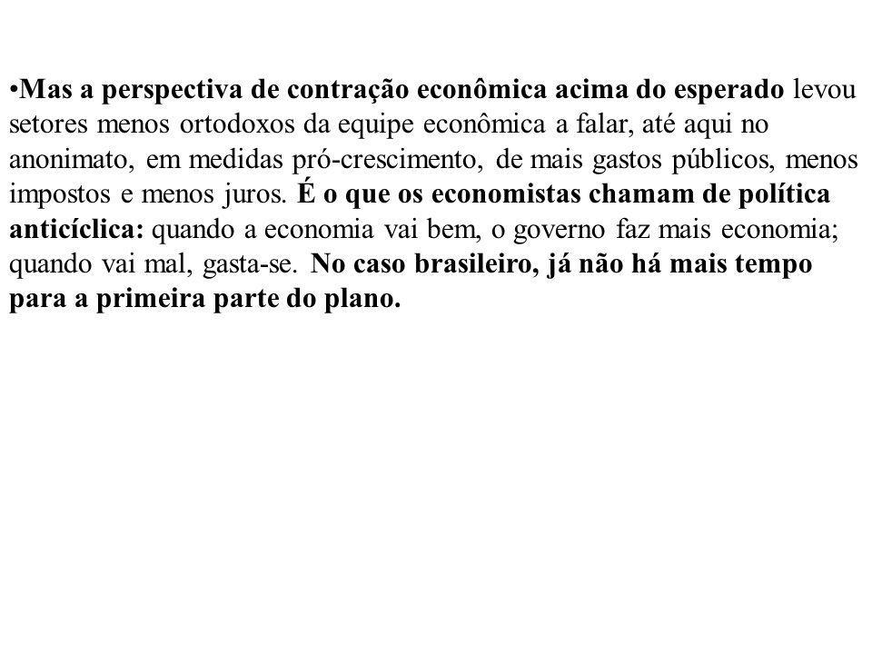 Mas a perspectiva de contração econômica acima do esperado levou setores menos ortodoxos da equipe econômica a falar, até aqui no anonimato, em medidas pró-crescimento, de mais gastos públicos, menos impostos e menos juros.