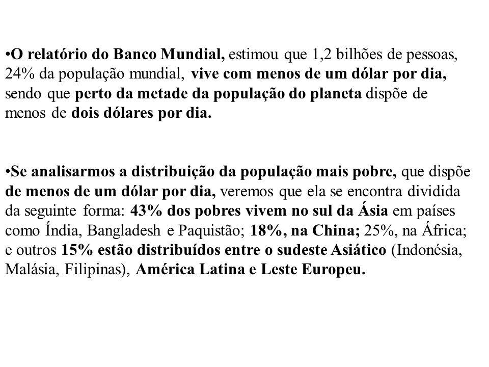 O relatório do Banco Mundial, estimou que 1,2 bilhões de pessoas, 24% da população mundial, vive com menos de um dólar por dia, sendo que perto da metade da população do planeta dispõe de menos de dois dólares por dia.