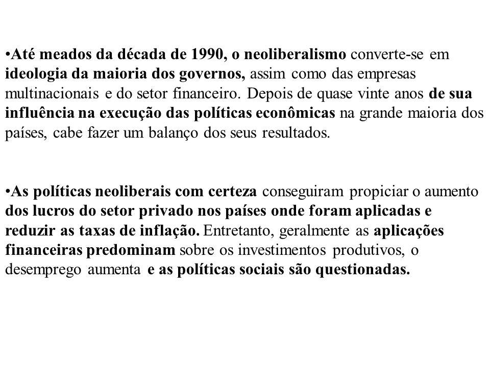 Até meados da década de 1990, o neoliberalismo converte-se em ideologia da maioria dos governos, assim como das empresas multinacionais e do setor financeiro. Depois de quase vinte anos de sua influência na execução das políticas econômicas na grande maioria dos países, cabe fazer um balanço dos seus resultados.