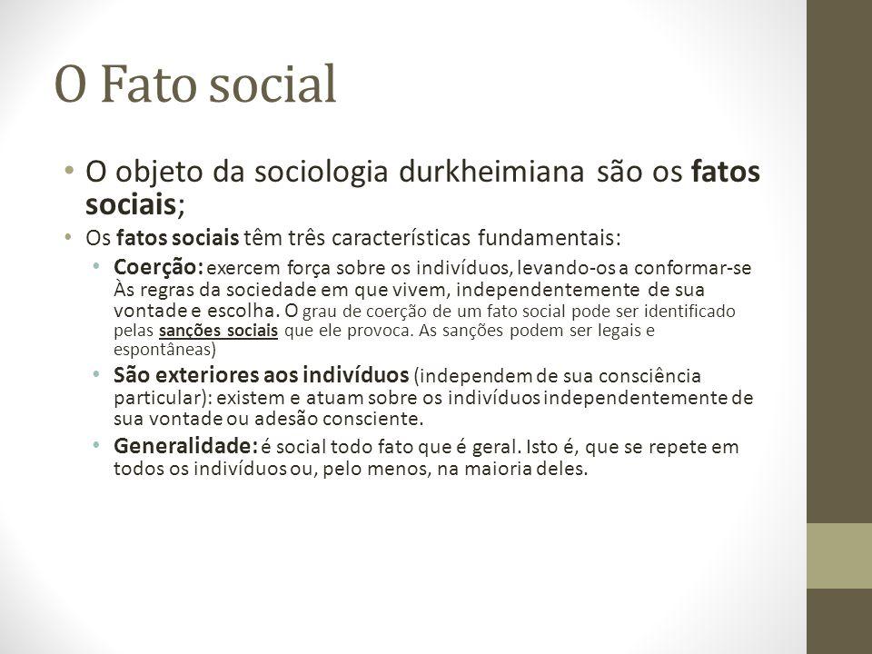 O Fato social O objeto da sociologia durkheimiana são os fatos sociais; Os fatos sociais têm três características fundamentais: