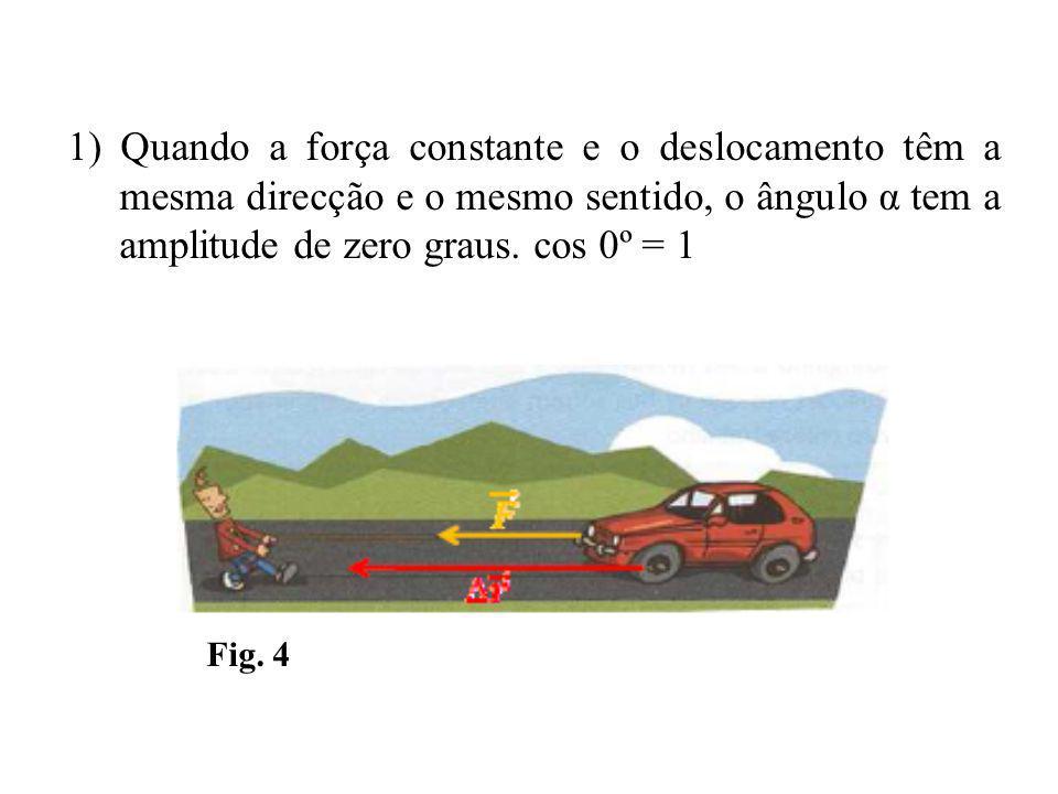 1) Quando a força constante e o deslocamento têm a mesma direcção e o mesmo sentido, o ângulo α tem a amplitude de zero graus. cos 0º = 1