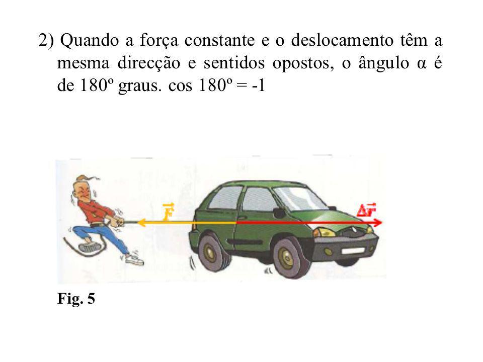 2) Quando a força constante e o deslocamento têm a mesma direcção e sentidos opostos, o ângulo α é de 180º graus. cos 180º = -1