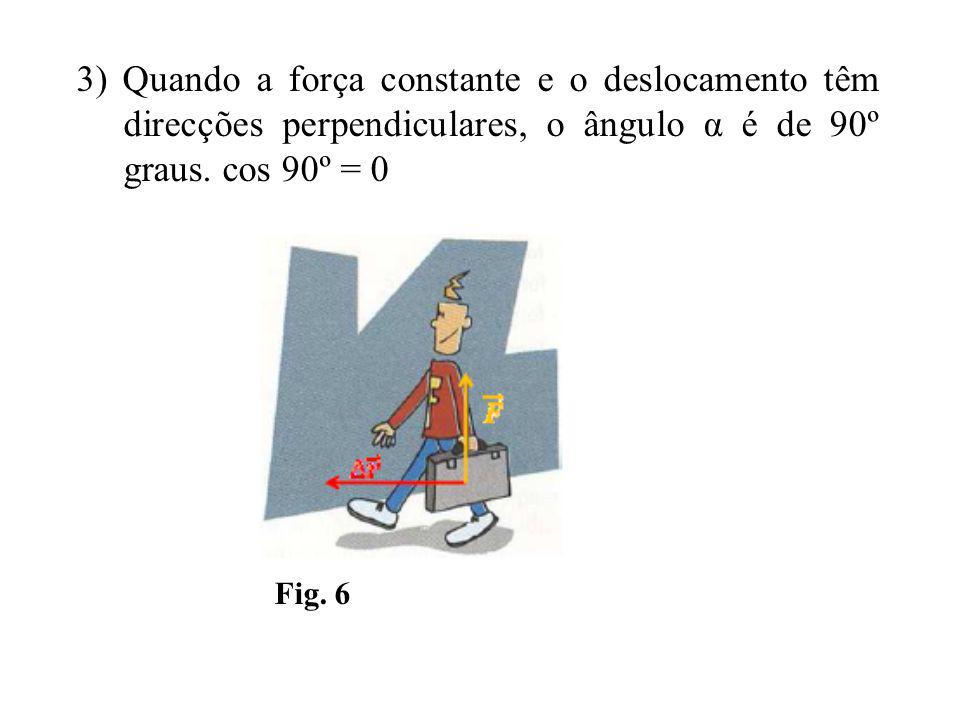 3) Quando a força constante e o deslocamento têm direcções perpendiculares, o ângulo α é de 90º graus. cos 90º = 0
