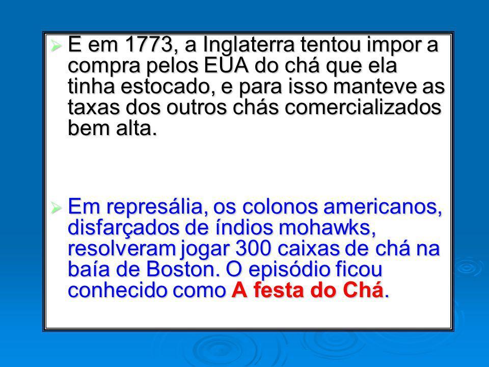 E em 1773, a Inglaterra tentou impor a compra pelos EUA do chá que ela tinha estocado, e para isso manteve as taxas dos outros chás comercializados bem alta.