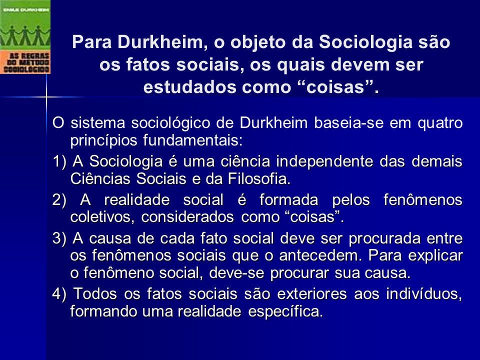 Para Durkheim, o objeto da Sociologia são os fatos sociais, os quais devem ser estudados como coisas .