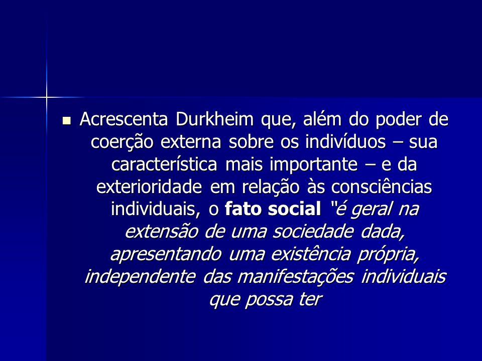 Acrescenta Durkheim que, além do poder de coerção externa sobre os indivíduos – sua característica mais importante – e da exterioridade em relação às consciências individuais, o fato social é geral na extensão de uma sociedade dada, apresentando uma existência própria, independente das manifestações individuais que possa ter