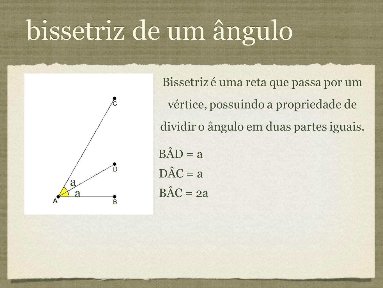 bissetriz de um ângulo a. Bissetriz é uma reta que passa por um vértice, possuindo a propriedade de dividir o ângulo em duas partes iguais.