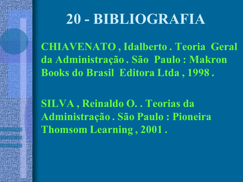 20 - BIBLIOGRAFIA CHIAVENATO , Idalberto . Teoria Geral da Administração . São Paulo : Makron Books do Brasil Editora Ltda , 1998 .