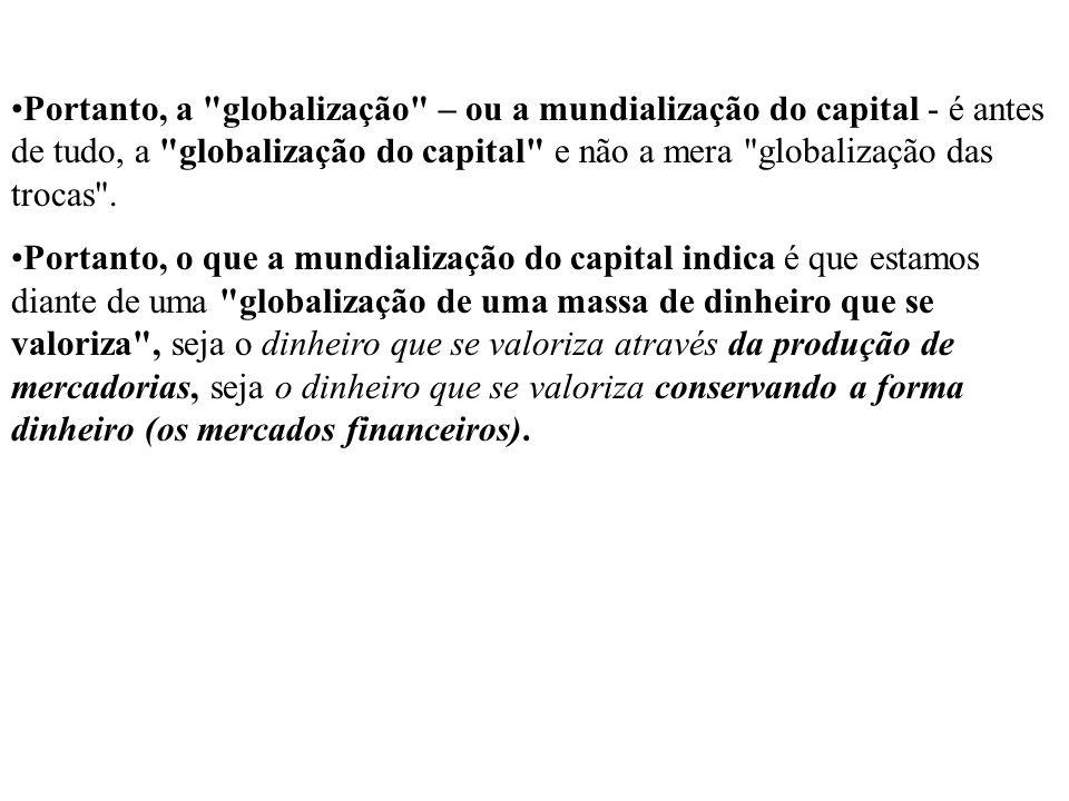 Portanto, a globalização – ou a mundialização do capital - é antes de tudo, a globalização do capital e não a mera globalização das trocas .
