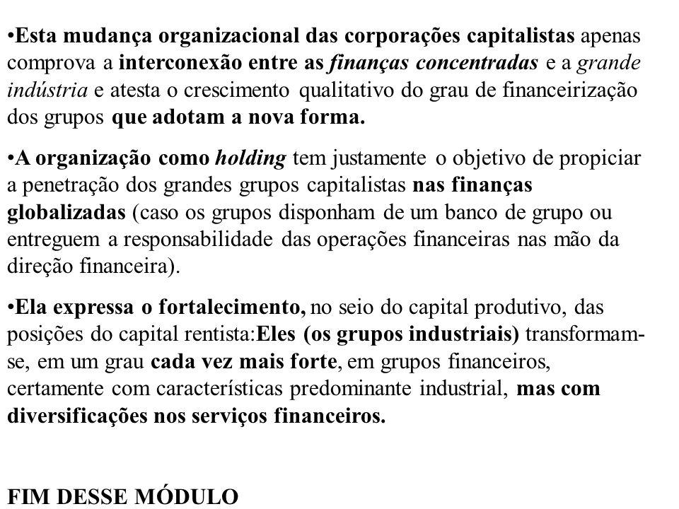 Esta mudança organizacional das corporações capitalistas apenas comprova a interconexão entre as finanças concentradas e a grande indústria e atesta o crescimento qualitativo do grau de financeirização dos grupos que adotam a nova forma.