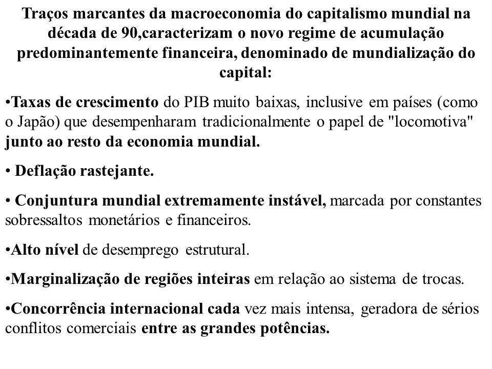 Traços marcantes da macroeconomia do capitalismo mundial na década de 90,caracterizam o novo regime de acumulação predominantemente financeira, denominado de mundialização do capital: