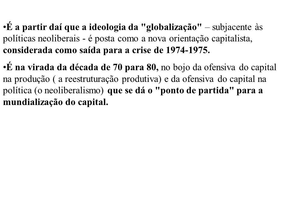 É a partir daí que a ideologia da globalização – subjacente às políticas neoliberais - é posta como a nova orientação capitalista, considerada como saída para a crise de 1974-1975.