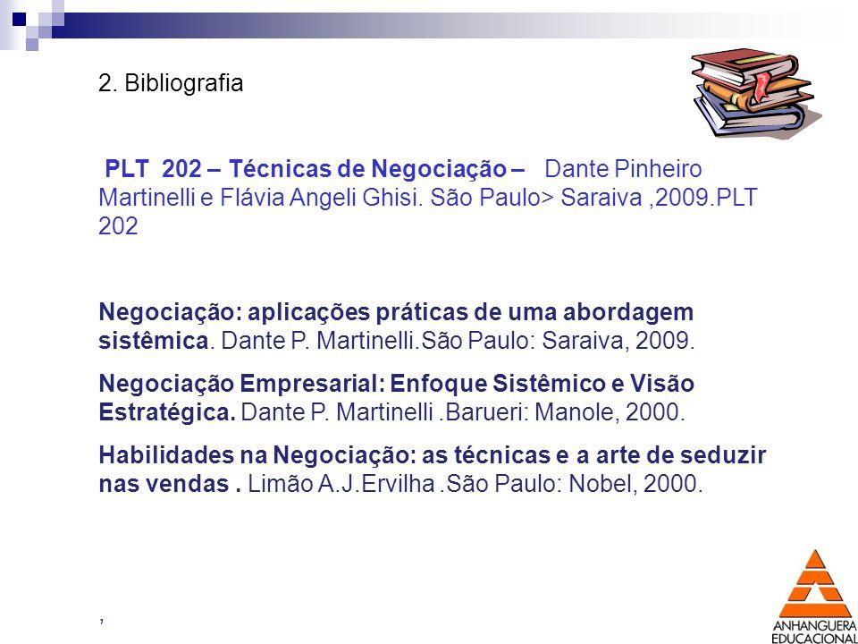 2. Bibliografia PLT 202 – Técnicas de Negociação – Dante Pinheiro Martinelli e Flávia Angeli Ghisi. São Paulo> Saraiva ,2009.PLT 202.