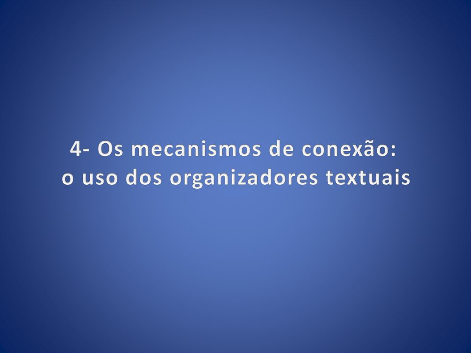 4- Os mecanismos de conexão: o uso dos organizadores textuais