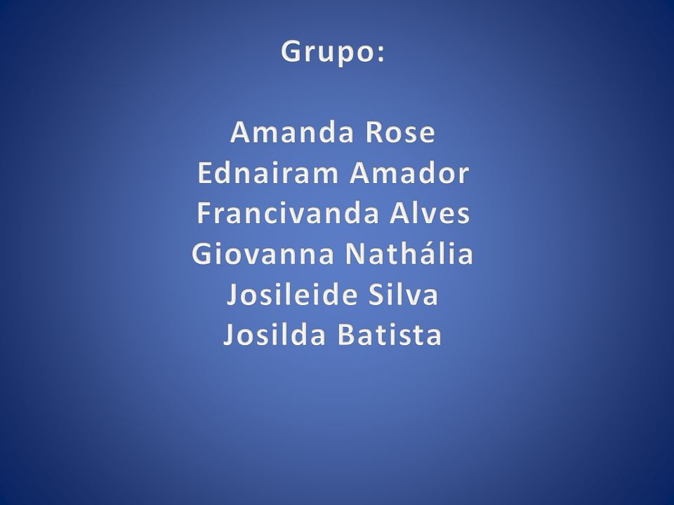 Grupo: Amanda Rose. Ednairam Amador. Francivanda Alves.