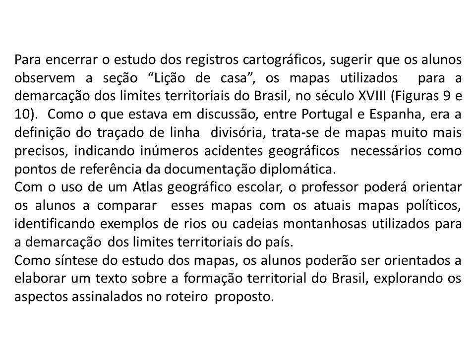 Para encerrar o estudo dos registros cartográficos, sugerir que os alunos observem a seção Lição de casa , os mapas utilizados para a demarcação dos limites territoriais do Brasil, no século XVIII (Figuras 9 e 10). Como o que estava em discussão, entre Portugal e Espanha, era a definição do traçado de linha divisória, trata-se de mapas muito mais precisos, indicando inúmeros acidentes geográficos necessários como pontos de referência da documentação diplomática.