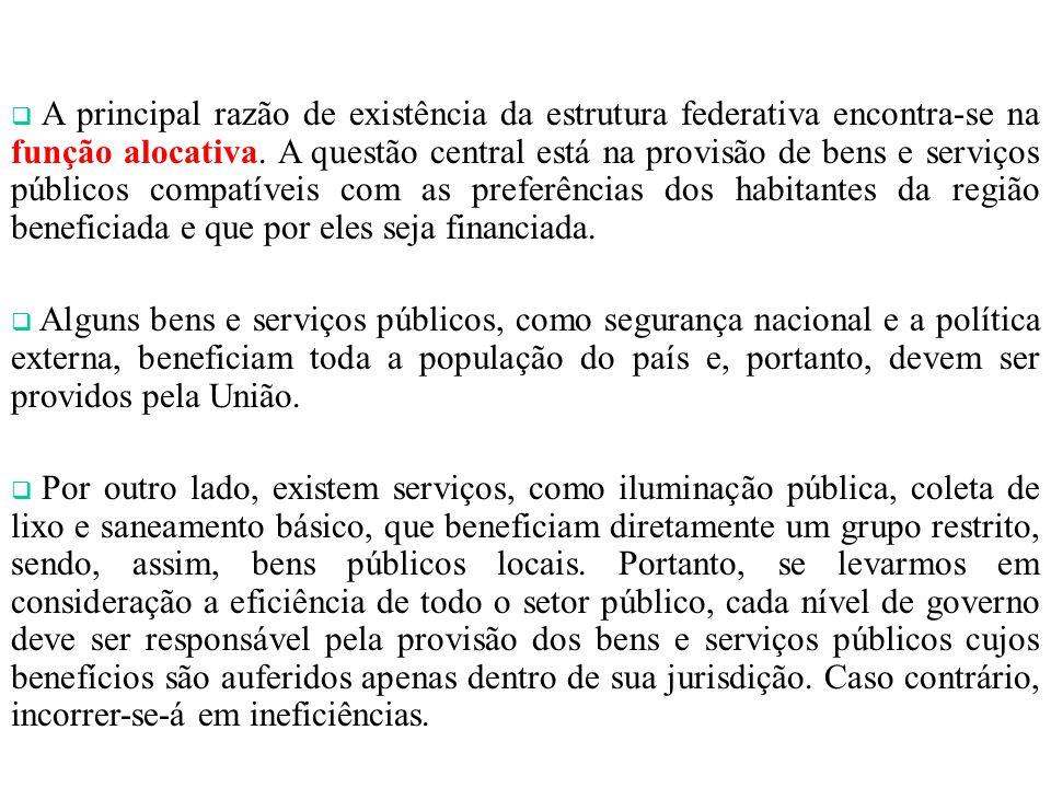 A principal razão de existência da estrutura federativa encontra-se na função alocativa. A questão central está na provisão de bens e serviços públicos compatíveis com as preferências dos habitantes da região beneficiada e que por eles seja financiada.
