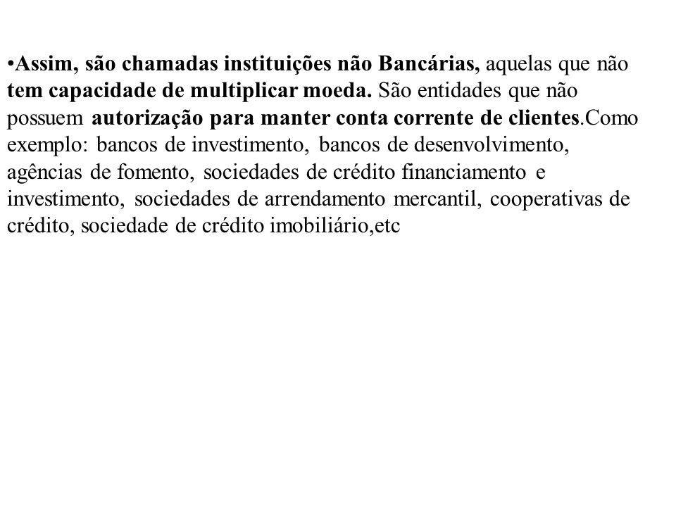 Assim, são chamadas instituições não Bancárias, aquelas que não tem capacidade de multiplicar moeda.