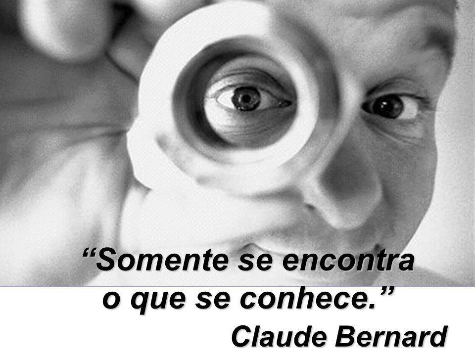 Somente se encontra o que se conhece. Claude Bernard