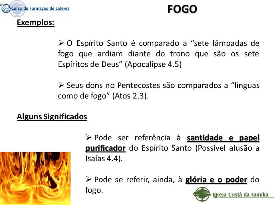 FOGO Exemplos: O Espírito Santo é comparado a sete lâmpadas de fogo que ardiam diante do trono que são os sete Espíritos de Deus (Apocalipse 4.5)