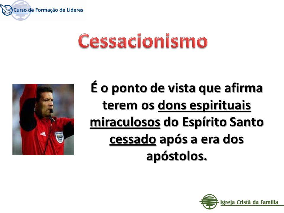 Cessacionismo É o ponto de vista que afirma terem os dons espirituais miraculosos do Espírito Santo cessado após a era dos apóstolos.