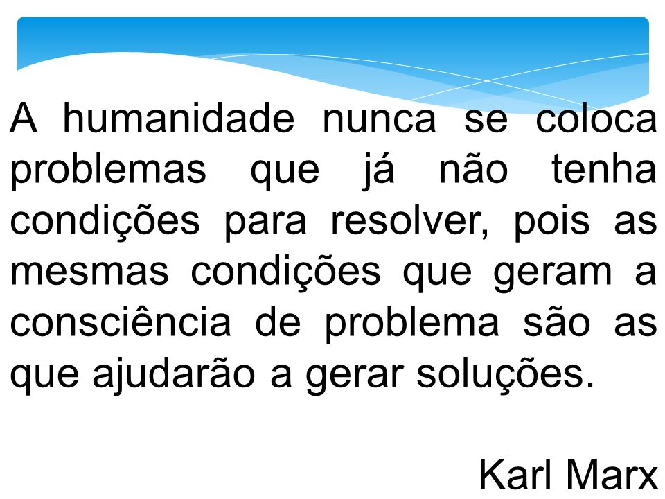 A humanidade nunca se coloca problemas que já não tenha condições para resolver, pois as mesmas condições que geram a consciência de problema são as que ajudarão a gerar soluções.