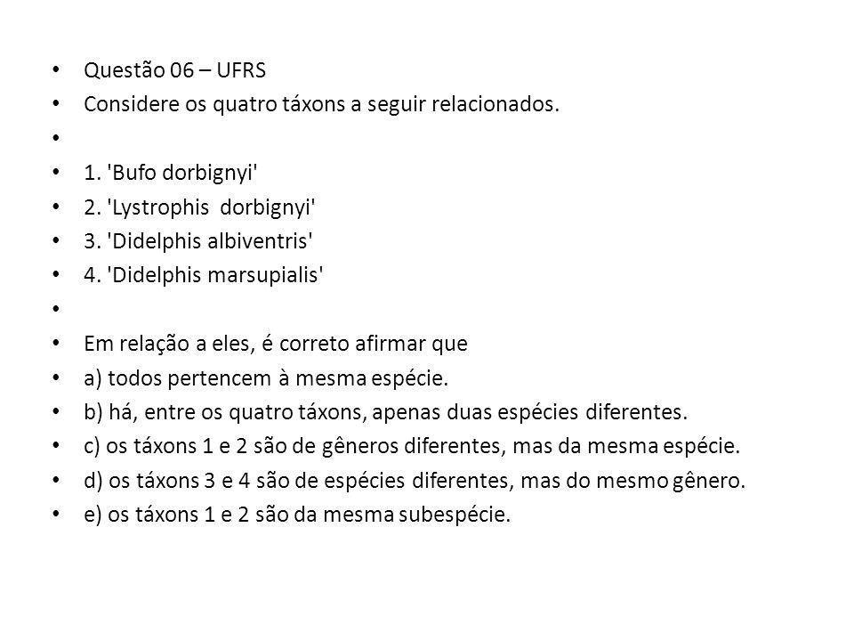 Questão 06 – UFRS Considere os quatro táxons a seguir relacionados. 1. Bufo dorbignyi 2. Lystrophis dorbignyi